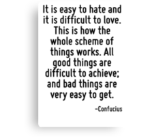 It is easy to hate and it is difficult to love. This is how the whole scheme of things works. All good things are difficult to achieve; and bad things are very easy to get. Canvas Print
