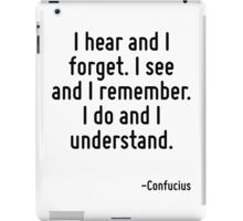 I hear and I forget. I see and I remember. I do and I understand. iPad Case/Skin
