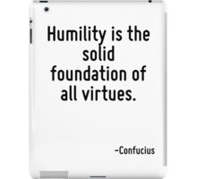Humility is the solid foundation of all virtues. iPad Case/Skin
