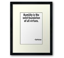 Humility is the solid foundation of all virtues. Framed Print