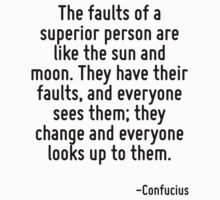 The faults of a superior person are like the sun and moon. They have their faults, and everyone sees them; they change and everyone looks up to them. by Quotr