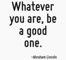Whatever you are, be a good one. by Quotr