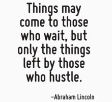 Things may come to those who wait, but only the things left by those who hustle. by Quotr