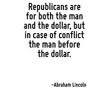 Republicans are for both the man and the dollar, but in case of conflict the man before the dollar. Photographic Print