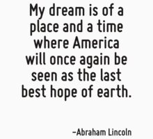 My dream is of a place and a time where America will once again be seen as the last best hope of earth. T-Shirt