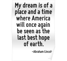 My dream is of a place and a time where America will once again be seen as the last best hope of earth. Poster