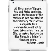 All the armies of Europe, Asia and Africa combined, with all the treasure of the earth (our own excepted) in their military chest; with a Buonaparte for a commander, could not by force, take a drink  iPad Case/Skin