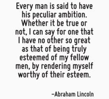 Every man is said to have his peculiar ambition. Whether it be true or not, I can say for one that I have no other so great as that of being truly esteemed of my fellow men, by rendering myself worth by Quotr