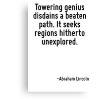 Towering genius disdains a beaten path. It seeks regions hitherto unexplored. Canvas Print