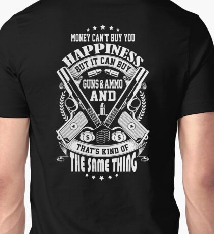 Money Can't Buy You Happiness, But It Can Buy Guns And Ammo, And That's kind Of The Same Thing Unisex T-Shirt