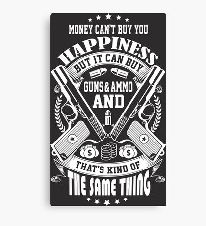 Money Can't Buy You Happiness, But It Can Buy Guns And Ammo, And That's kind Of The Same Thing Canvas Print