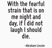 With the fearful strain that is on me night and day, if I did not laugh I should die. by Quotr