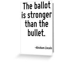 The ballot is stronger than the bullet. Greeting Card