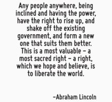 Any people anywhere, being inclined and having the power, have the right to rise up, and shake off the existing government, and form a new one that suits them better. This is a most valuable - a most by Quotr