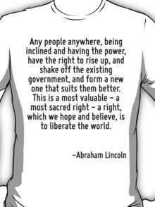 Any people anywhere, being inclined and having the power, have the right to rise up, and shake off the existing government, and form a new one that suits them better. This is a most valuable - a most T-Shirt