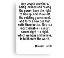 Any people anywhere, being inclined and having the power, have the right to rise up, and shake off the existing government, and form a new one that suits them better. This is a most valuable - a most Metal Print