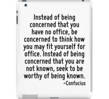 Instead of being concerned that you have no office, be concerned to think how you may fit yourself for office. Instead of being concerned that you are not known, seek to be worthy of being known. iPad Case/Skin