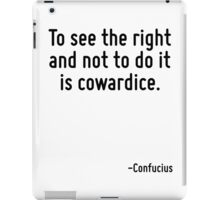 To see the right and not to do it is cowardice. iPad Case/Skin