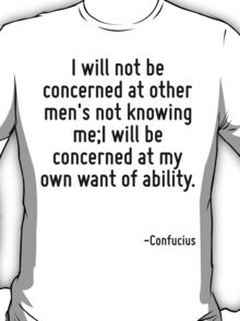 I will not be concerned at other men's not knowing me;I will be concerned at my own want of ability. T-Shirt