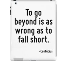 To go beyond is as wrong as to fall short. iPad Case/Skin