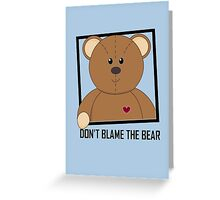 DON'T BLAME THE TEDDY BEAR Greeting Card