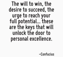 The will to win, the desire to succeed, the urge to reach your full potential... these are the keys that will unlock the door to personal excellence. by Quotr