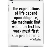 The expectations of life depend upon diligence; the mechanic that would perfect his work must first sharpen his tools. iPad Case/Skin