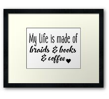 My life is made of braids & books & coffee Framed Print