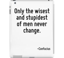 Only the wisest and stupidest of men never change. iPad Case/Skin