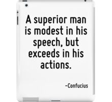 A superior man is modest in his speech, but exceeds in his actions. iPad Case/Skin
