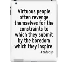 Virtuous people often revenge themselves for the constraints to which they submit by the boredom which they inspire. iPad Case/Skin