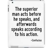 The superior man acts before he speaks, and afterwards speaks according to his action. iPad Case/Skin