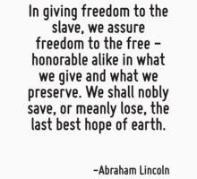 In giving freedom to the slave, we assure freedom to the free - honorable alike in what we give and what we preserve. We shall nobly save, or meanly lose, the last best hope of earth. by Quotr