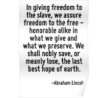 In giving freedom to the slave, we assure freedom to the free - honorable alike in what we give and what we preserve. We shall nobly save, or meanly lose, the last best hope of earth. Poster