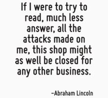 If I were to try to read, much less answer, all the attacks made on me, this shop might as well be closed for any other business. by Quotr