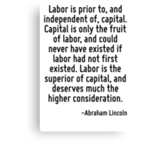 Labor is prior to, and independent of, capital. Capital is only the fruit of labor, and could never have existed if labor had not first existed. Labor is the superior of capital, and deserves much th Canvas Print