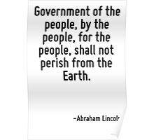 Government of the people, by the people, for the people, shall not perish from the Earth. Poster