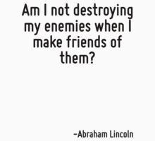 Am I not destroying my enemies when I make friends of them? by Quotr