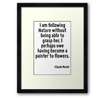 I am following Nature without being able to grasp her, I perhaps owe having become a painter to flowers. Framed Print