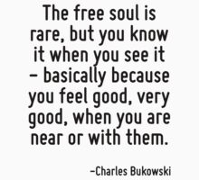 The free soul is rare, but you know it when you see it - basically because you feel good, very good, when you are near or with them. by Quotr