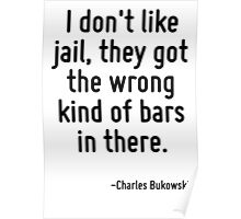 I don't like jail, they got the wrong kind of bars in there. Poster