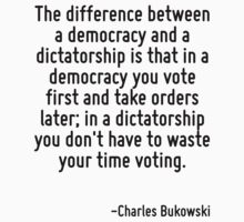 The difference between a democracy and a dictatorship is that in a democracy you vote first and take orders later; in a dictatorship you don't have to waste your time voting. by Quotr
