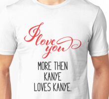 I Love You More Then Kanye Loves Kanye - Valentines Day Unisex T-Shirt