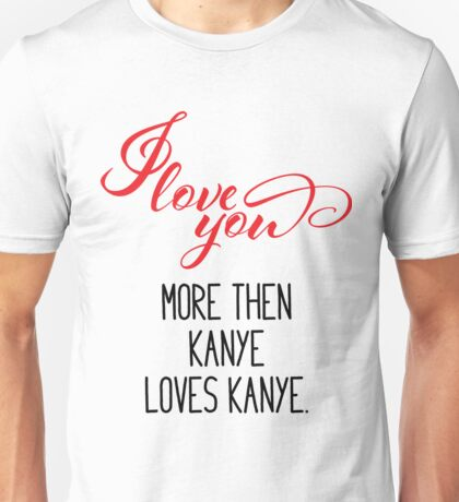I Love You More Then Kanye Loves Kanye - Valentines Day Unisex T-Shirt