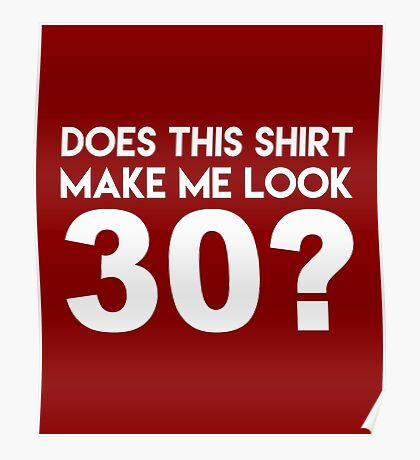 This Shirt Make Me Look 30? Poster