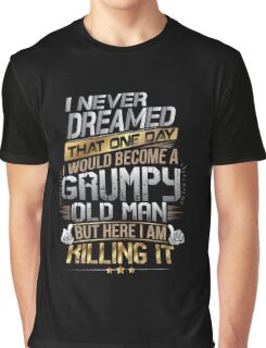 I Never Dreamed That One Day I'd Become A Grumpy Old Man But Graphic T-Shirt