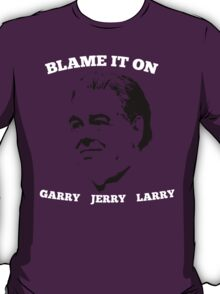 Blame it on Garry/Jerry/Larry! T-Shirt