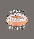 Donut Give Up  by SuburbanBirdDesigns By Kanika Mathur