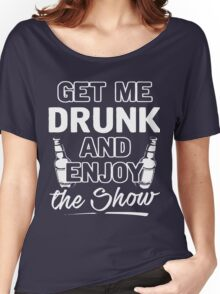 Get me drunk and enjoy the show shirt Women's Relaxed Fit T-Shirt