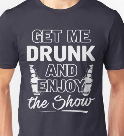 Get me drunk and enjoy the show shirt Unisex T-Shirt